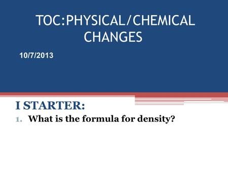 TOC:PHYSICAL/CHEMICAL CHANGES I STARTER: 1.What is the formula for density? 10/7/2013.