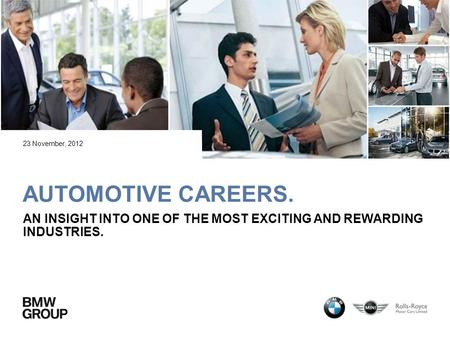 AUTOMOTIVE CAREERS. AN INSIGHT INTO ONE OF THE MOST EXCITING AND REWARDING INDUSTRIES. 23 November, 2012.