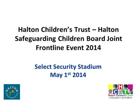 Halton Children's Trust – Halton Safeguarding Children Board Joint Frontline Event 2014 Select Security Stadium May 1 st 2014.