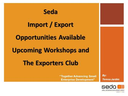 """Together Advancing Small Enterprise Development"" By: Teresa Jardim Seda Import / Export Opportunities Available Upcoming Workshops and The Exporters Club."