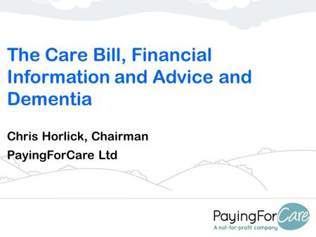 The Care Bill, Financial Information and Advice and Dementia Chris Horlick, Chairman PayingForCare Ltd.