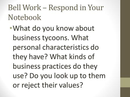 Bell Work – Respond in Your Notebook What do you know about business tycoons. What personal characteristics do they have? What kinds of business practices.