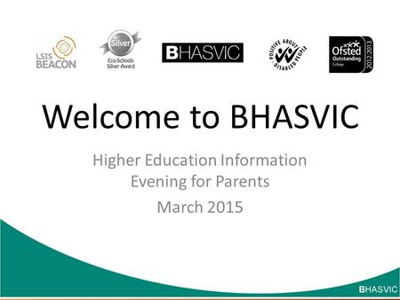Welcome to BHASVIC Higher Education Information Evening for Parents March 2015 Changing lives through learning.