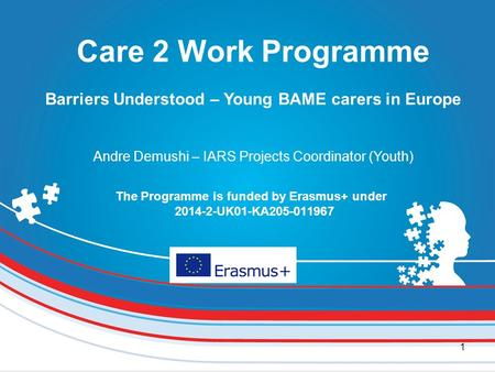 1 The Programme is funded by Erasmus+ under 2014-2-UK01-KA205-011967 Care 2 Work Programme Barriers Understood – Young BAME carers in Europe Andre Demushi.
