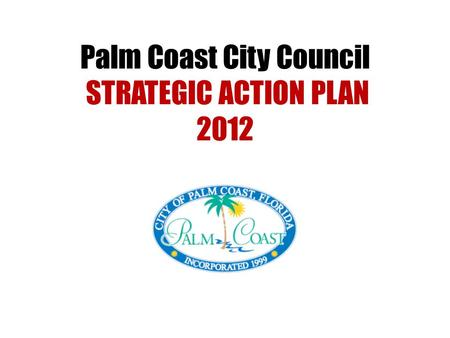 Palm Coast City Council STRATEGIC ACTION PLAN 2012.