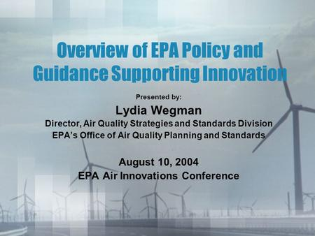 Overview of EPA Policy and Guidance Supporting Innovation Presented by: Lydia Wegman Director, Air Quality Strategies and Standards Division EPA's Office.