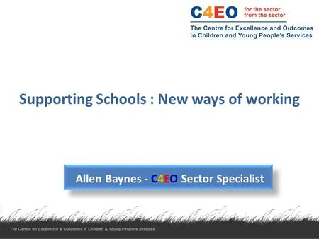 Supporting Schools : New ways of working Allen Baynes - C4EO Sector Specialist.