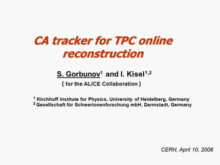 CA tracker for TPC online reconstruction CERN, April 10, 2008 S. Gorbunov 1 and I. Kisel 1,2 S. Gorbunov 1 and I. Kisel 1,2 ( for the ALICE Collaboration.