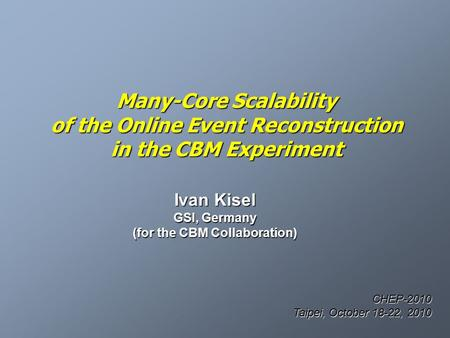 Many-Core Scalability of the Online Event Reconstruction in the CBM Experiment Ivan Kisel GSI, Germany (for the CBM Collaboration) CHEP-2010 Taipei, October.