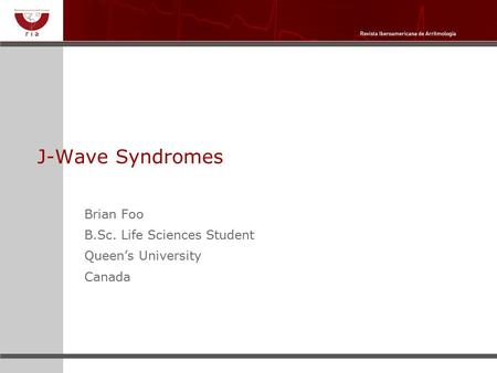 J-Wave Syndromes Brian Foo B.Sc. Life Sciences Student Queen's University Canada.