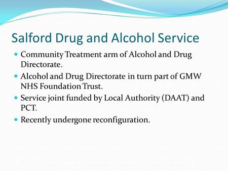 Salford Drug and Alcohol Service Community Treatment arm of Alcohol and Drug Directorate. Alcohol and Drug Directorate in turn part of GMW NHS Foundation.