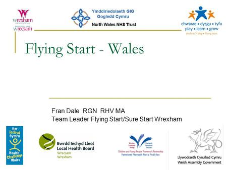 Flying Start - Wales Fran Dale RGN RHV MA Team Leader Flying Start/Sure Start Wrexham.
