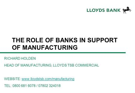 THE ROLE OF BANKS IN SUPPORT OF MANUFACTURING RICHARD HOLDEN HEAD OF MANUFACTURING, LLOYDS TSB COMMERCIAL WEBSITE: www.lloydstsb.com/manufacturingwww.lloydstsb.com/manufacturing.