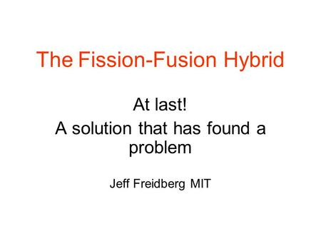 The Fission-Fusion Hybrid At last! A solution that has found a problem Jeff Freidberg MIT.