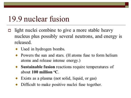 19.9 nuclear fusion  light nuclei combine to give a more stable heavy nucleus plus possibly several neutrons, and energy is released. Used in hydrogen.