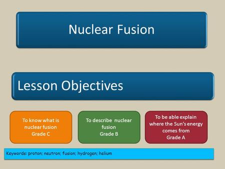 Lesson Objectives Nuclear Fusion Keywords: proton; neutron; fusion; hydrogen; helium To know what is nuclear fusion Grade C To describe nuclear fusion.
