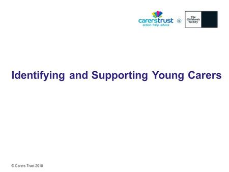© Carers Trust 2015 Identifying and Supporting Young Carers.