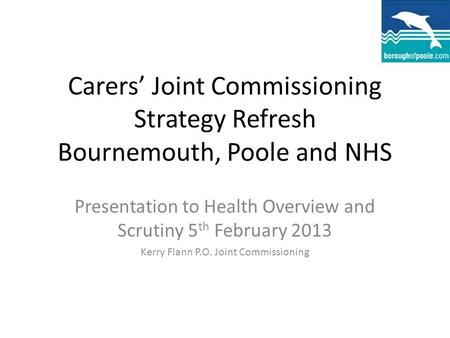 Carers' Joint Commissioning Strategy Refresh Bournemouth, Poole and NHS Presentation to Health Overview and Scrutiny 5 th February 2013 Kerry Flann P.O.