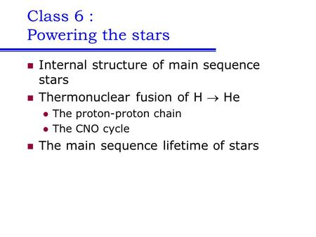 Class 6 : Powering the stars Internal structure of main sequence stars Thermonuclear fusion of H  He The proton-proton chain The CNO cycle The main sequence.