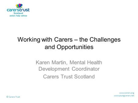Working with Carers – the Challenges and Opportunities Karen Martin, Mental Health Development Coordinator Carers Trust Scotland www.carers.org www.youngcarers.net.