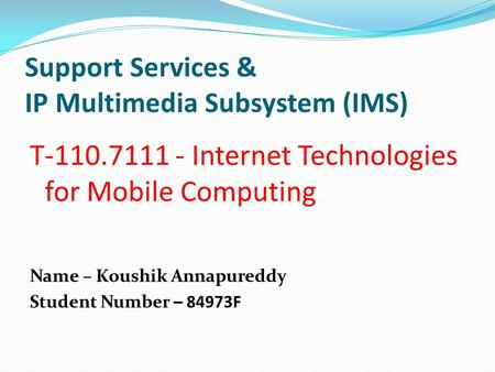 Support Services & IP Multimedia Subsystem (IMS) T-110.7111 - Internet Technologies for Mobile Computing Name – Koushik Annapureddy Student Number – 84973F.