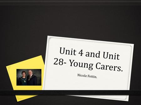 Unit 4 and Unit 28- Young Carers. Nicole Fettin..