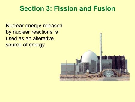 Nuclear energy released by nuclear reactions is used as an alterative source of energy. Section 3: Fission and Fusion.