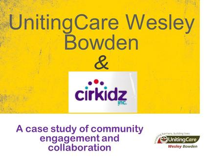UnitingCare Wesley Bowden A case study of community engagement and collaboration &