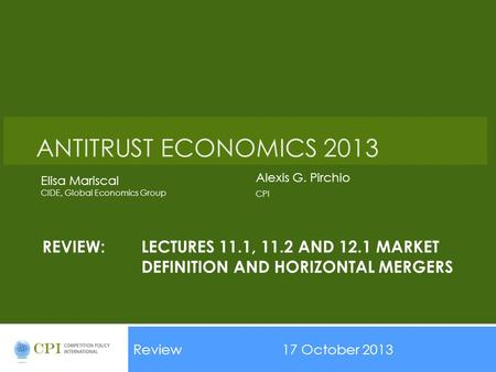 REVIEW:LECTURES 11.1, 11.2 AND 12.1 MARKET DEFINITION AND HORIZONTAL MERGERS Review17 October 2013 Date ANTITRUST ECONOMICS 2013 Alexis G. Pirchio CPI.