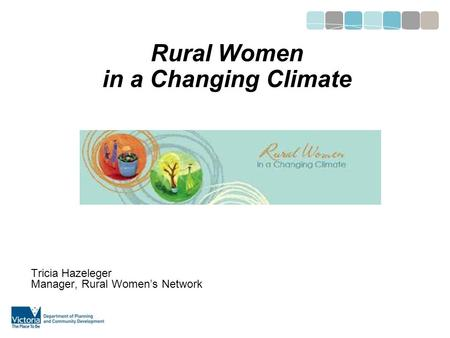 Rural Women in a Changing Climate Tricia Hazeleger Manager, Rural Women's Network.