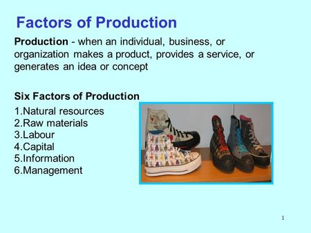 1 Factors of Production Production - when an individual, business, or organization makes a product, provides a service, or generates an idea or concept.