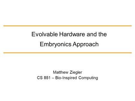 Matthew Ziegler CS 851 – Bio-Inspired Computing Evolvable Hardware and the Embryonics Approach.