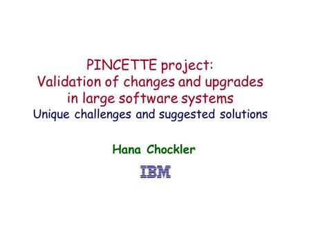 PINCETTE project: Validation of changes and upgrades in large software systems Unique challenges and suggested solutions Hana Chockler.