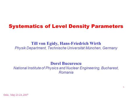 Oslo, May 21-24, 2007 1 Systematics of Level Density Parameters Till von Egidy, Hans-Friedrich Wirth Physik Department, Technische Universität München,