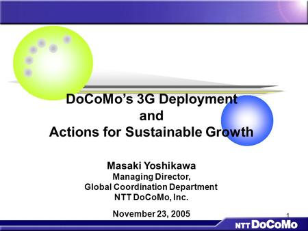 1 DoCoMo's 3G Deployment and Actions for Sustainable Growth Masaki Yoshikawa Managing Director, Global Coordination Department NTT DoCoMo, Inc. November.