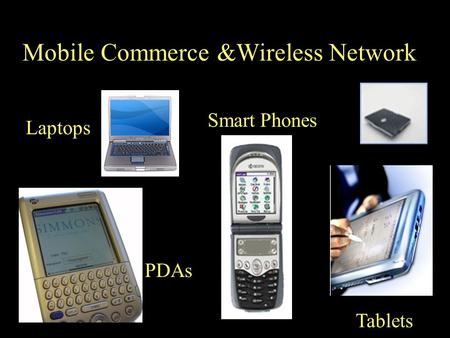 Tablets Laptops PDAs Smart Phones Mobile Commerce &Wireless Network.
