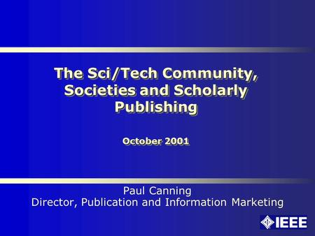 The Sci/Tech Community, Societies and Scholarly Publishing October 2001 Paul Canning Director, Publication and Information Marketing.