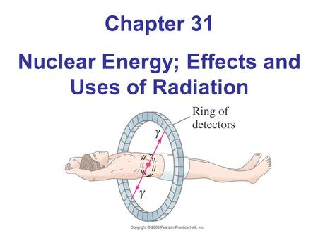 Chapter 31 Nuclear Energy; Effects and Uses of Radiation.
