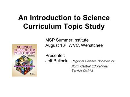 An Introduction to Science Curriculum Topic Study MSP Summer Institute August 13 th WVC, Wenatchee Presenter: Jeff Bullock; Regional Science Coordinator.