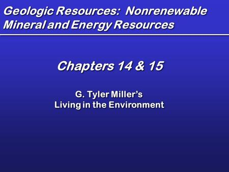 Geologic Resources: Nonrenewable Mineral and Energy Resources Chapters 14 & 15 G. Tyler Miller's Living in the Environment Chapters 14 & 15 G. Tyler Miller's.
