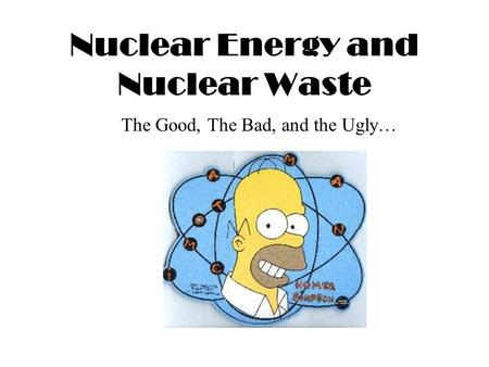 Nuclear Energy and Nuclear Waste The Good, The Bad, and the Ugly…