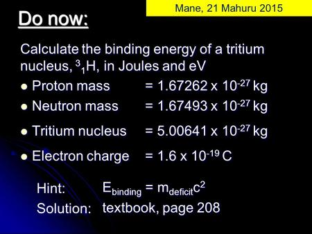 Calculate the binding energy of a tritium nucleus, 3 1 H, in Joules and eV Proton mass = 1.67262 x 10 -27 kg Proton mass = 1.67262 x 10 -27 kg Neutron.