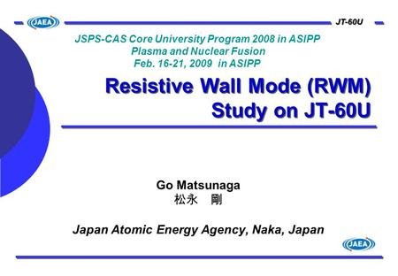 JT-60U Resistive Wall Mode (RWM) Study on JT-60U Go Matsunaga 松永 剛 Japan Atomic Energy Agency, Naka, Japan JSPS-CAS Core University Program 2008 in ASIPP.