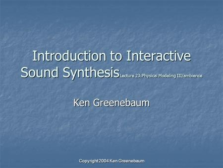 Copyright 2004 Ken Greenebaum Introduction to Interactive Sound Synthesis Lecture 23:Physical Modeling III/ambience Ken Greenebaum.