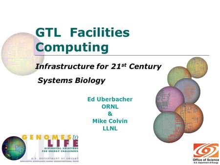 GTL Facilities Computing Infrastructure for 21 st Century Systems Biology Ed Uberbacher ORNL & Mike Colvin LLNL.