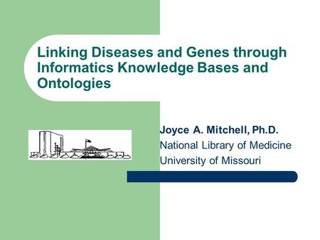 Linking Diseases and Genes through Informatics Knowledge Bases and Ontologies Joyce A. Mitchell, Ph.D. National Library of Medicine University of Missouri.