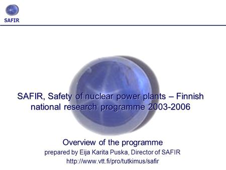 SAFIR SAFIR, Safety of nuclear power plants – Finnish national research programme 2003-2006 Overview of the programme prepared by Eija Karita Puska, Director.