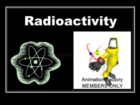 Radioactivity The process by which nuclei emit particles and rays These penetrating particles and rays are called radiation.