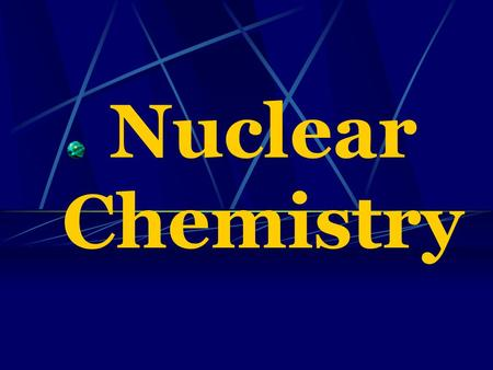 Nuclear Chemistry Nuclear chemistry is the study of the structure of atomic nuclei and the changes they undergo.