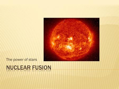 The power of stars.  How stars obtain their energy  Two hydrogen atoms are smashed together at very high velocities  Nuclear fusion occurs at the center.